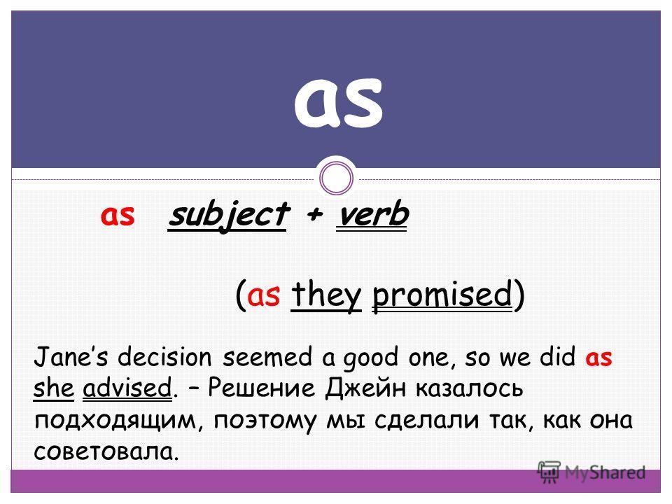 as assubject + verb (as they promised) Janes decision seemed a good one, so we did as she advised. – Решение Джейн казалось подходящим, поэтому мы сделали так, как она советовала.