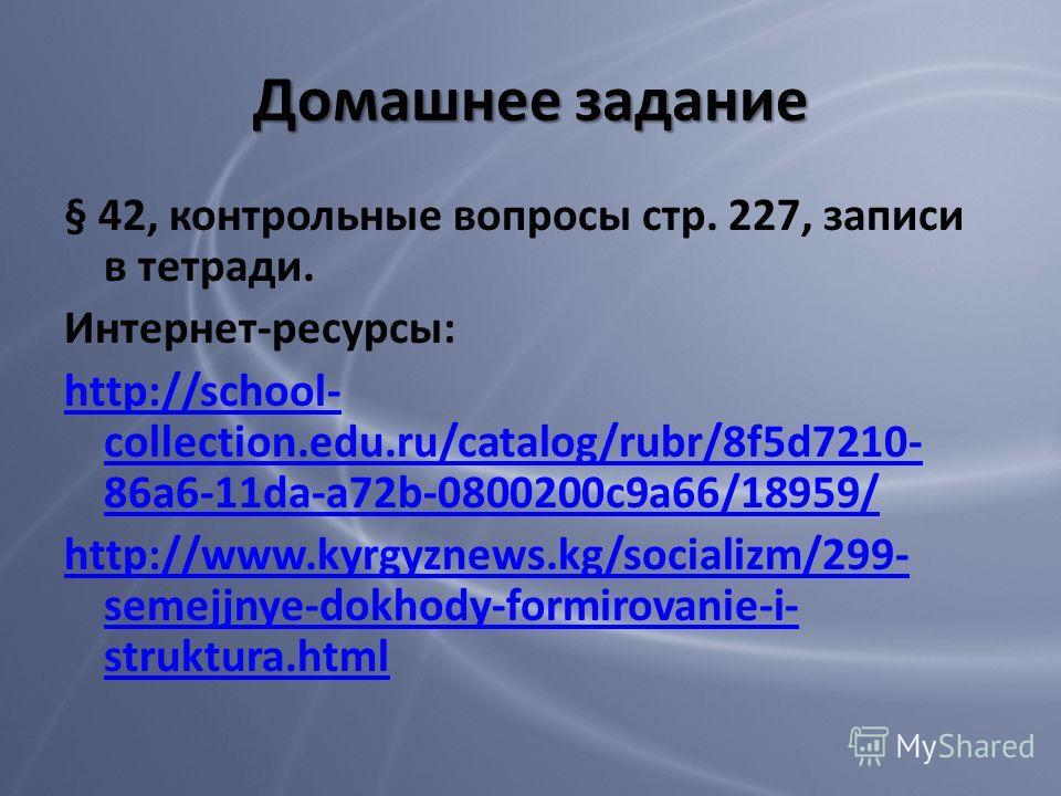 Домашнее задание § 42, контрольные вопросы стр. 227, записи в тетради. Интернет-ресурсы: http://school- collection.edu.ru/catalog/rubr/8f5d7210- 86a6-11da-a72b-0800200c9a66/18959/ http://www.kyrgyznews.kg/socializm/299- semejjnye-dokhody-formirovanie