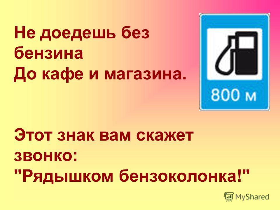 Не доедешь без бензина До кафе и магазина. Этот знак вам скажет звонко: Рядышком бензоколонка!