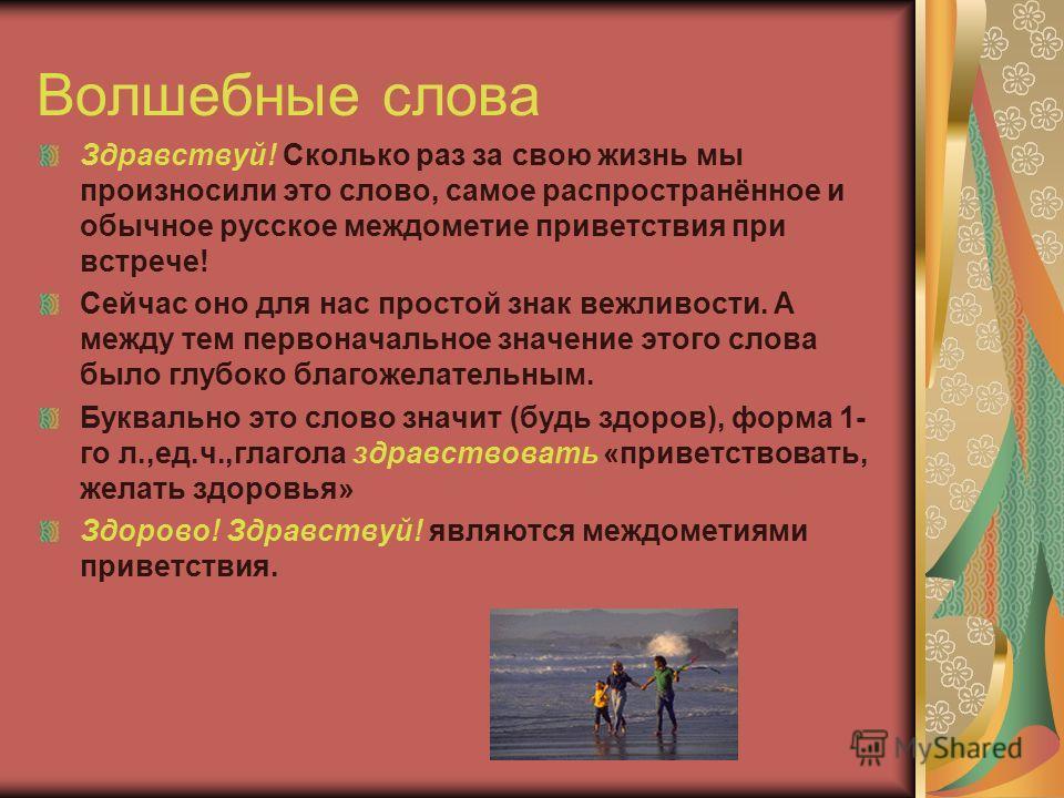 Волшебные слова Здравствуй! Сколько раз за свою жизнь мы произносили это слово, самое распространённое и обычное русское междометие приветствия при встрече! Сейчас оно для нас простой знак вежливости. А между тем первоначальное значение этого слова б