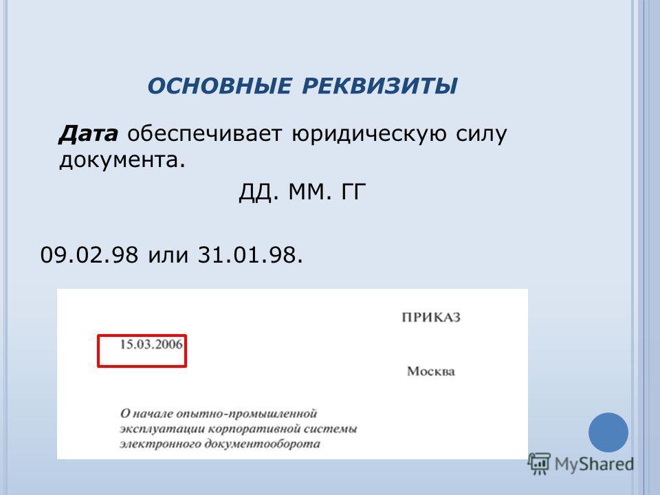 ОСНОВНЫЕ РЕКВИЗИТЫ Дата обеспечивает юридическую силу документа. ДД. ММ. ГГ 09.02.98 или 31.01.98.