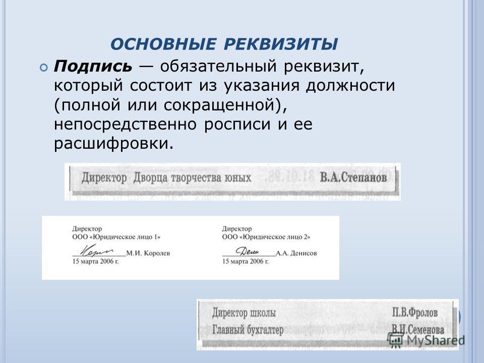 ОСНОВНЫЕ РЕКВИЗИТЫ Подпись обязательный реквизит, который состоит из указания должности (полной или сокращенной), непосредственно росписи и ее расшифровки.
