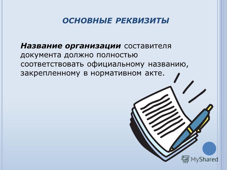 ОСНОВНЫЕ РЕКВИЗИТЫ Название организации составителя документа должно полностью соответствовать официальному названию, закрепленному в нормативном акте.