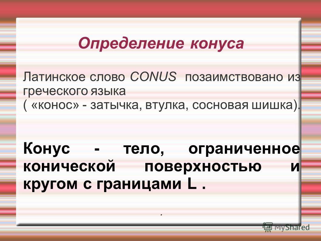 Определение конуса Латинское слово CONUS позаимствовано из греческого языка ( «конос» - затычка, втулка, сосновая шишка). Конус - тело, ограниченное конической поверхностью и кругом с границами L..