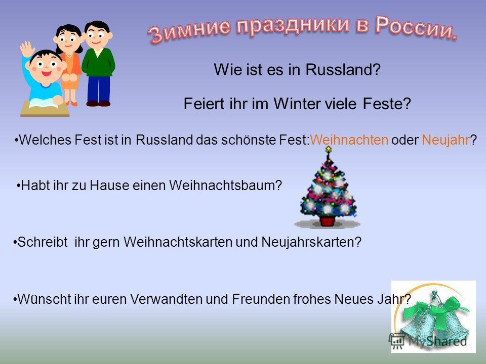 Feiert ihr im Winter viele Feste? Wie ist es in Russland? Welches Fest ist in Russland das schönste Fest:Weihnachten oder Neujahr? Habt ihr zu Hause einen Weihnachtsbaum? Schreibt ihr gern Weihnachtskarten und Neujahrskarten? Wünscht ihr euren Verwan