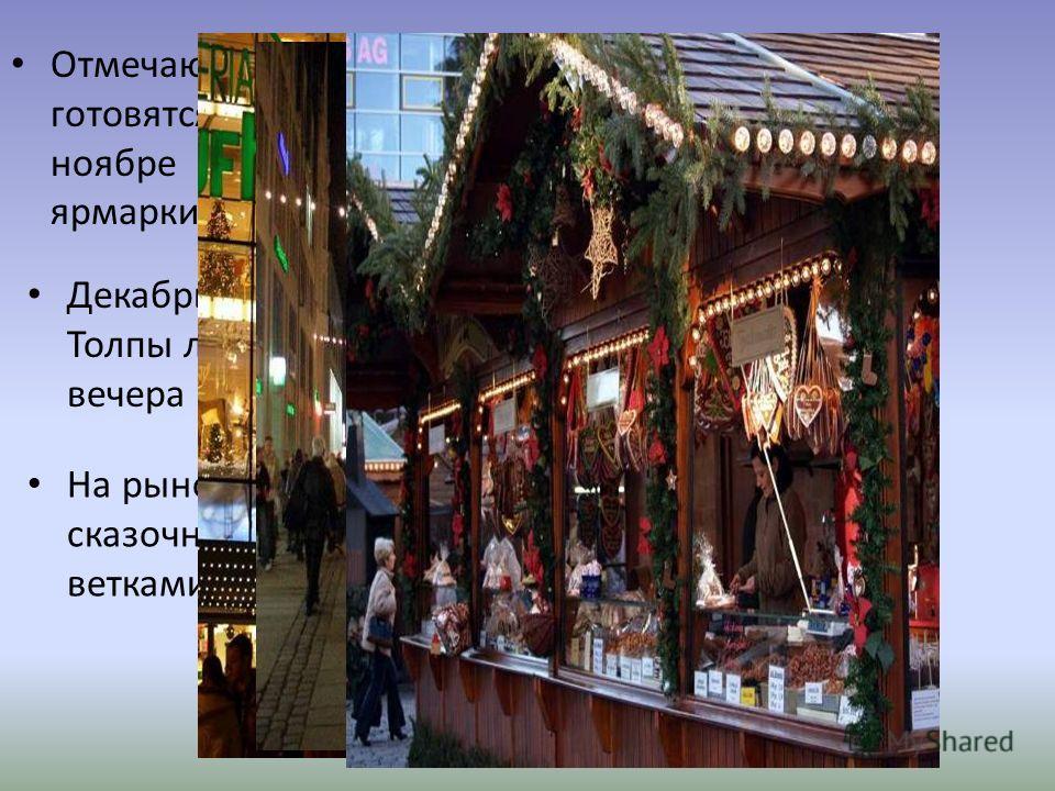 Отмечают Рождество с большим размахом и готовятся к нему задолго до начала. Уже в ноябре начинают работать праздничные ярмарки и базары. Декабрь - время покупок в Германии. Толпы людей с самого утра и до позднего вечера заполняют магазины и ярмарки.