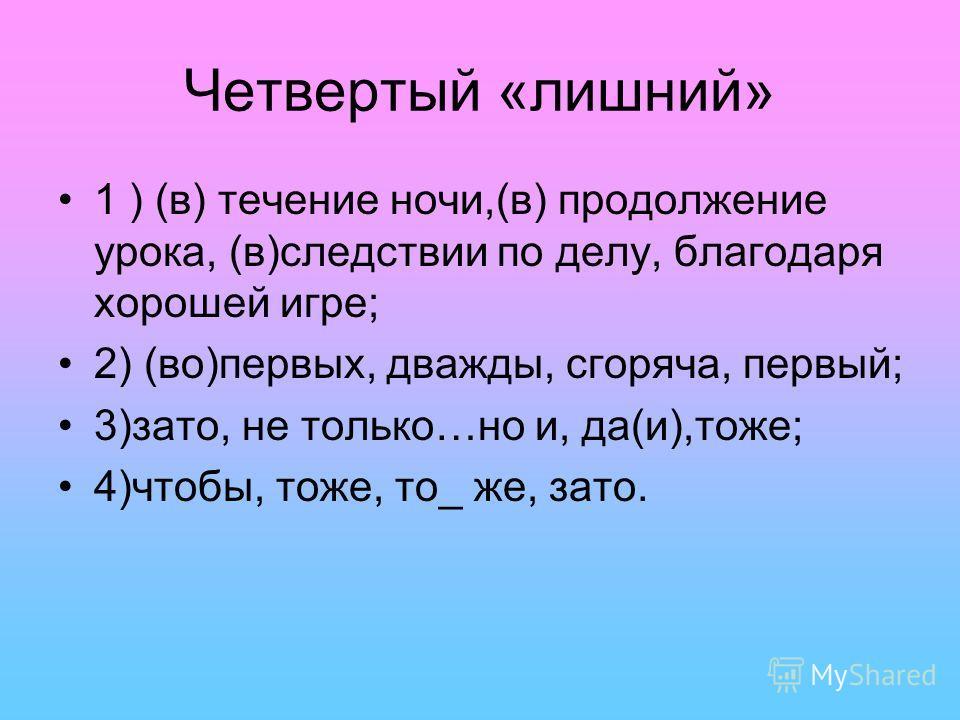 Четвертый «лишний» 1 ) (в) течение ночи,(в) продолжение урока, (в)следствии по делу, благодаря хорошей игре; 2) (во)первых, дважды, сгоряча, первый; 3)зато, не только…но и, да(и),тоже; 4)чтобы, тоже, то_ же, зато.