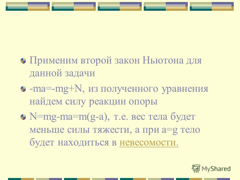 Применим второй закон Ньютона для данной задачи -ma=-mg+N, из полученного уравнения найдем силу реакции опоры N=mg-ma=m(g-a), т.е. вес тела будет меньше силы тяжести, а при a=g тело будет находиться в невесомости.невесомости.