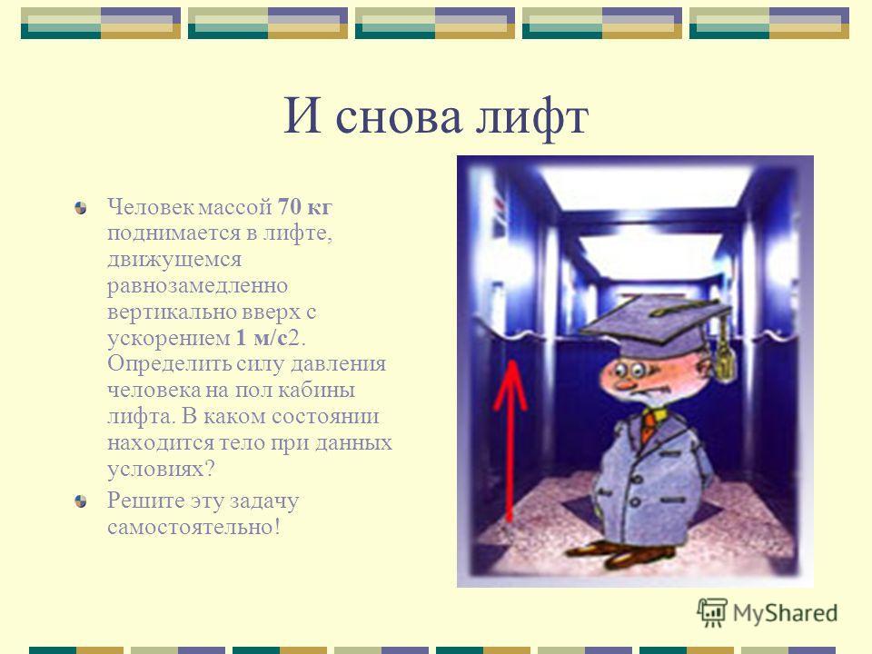 И снова лифт Человек массой 70 кг поднимается в лифте, движущемся равнозамедленно вертикально вверх с ускорением 1 м/с2. Определить силу давления человека на пол кабины лифта. В каком состоянии находится тело при данных условиях? Решите эту задачу са
