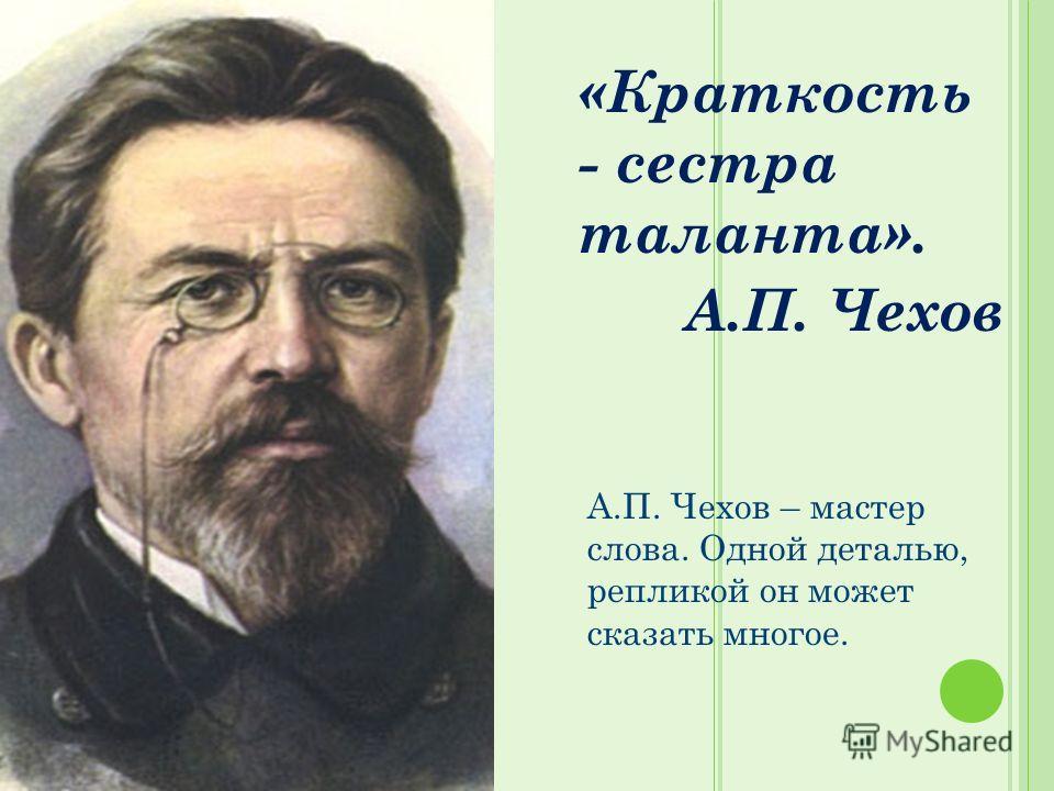 «Краткость - сестра таланта». А.П. Чехов А.П. Чехов – мастер слова. Одной деталью, репликой он может сказать многое.