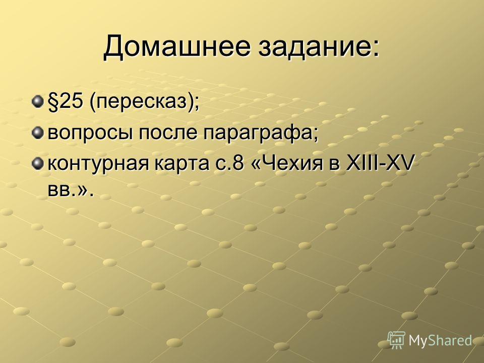 Домашнее задание: §25 (пересказ); вопросы после параграфа; контурная карта с.8 «Чехия в XIII-XV вв.».