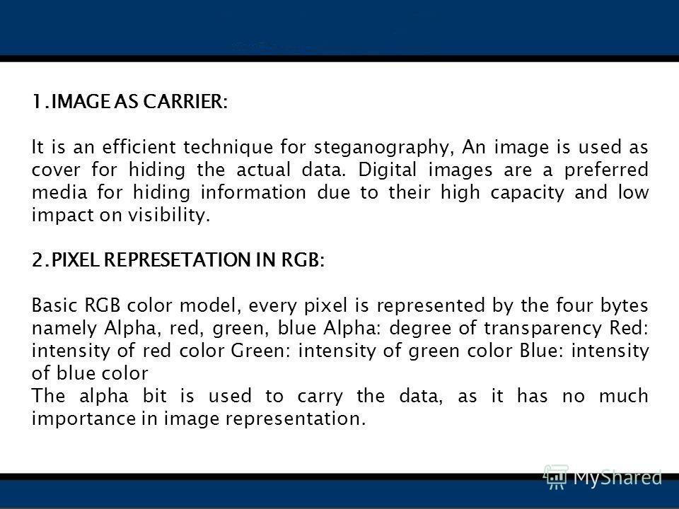 1.IMAGE AS CARRIER: It is an efficient technique for steganography, An image is used as cover for hiding the actual data. Digital images are a preferred media for hiding information due to their high capacity and low impact on visibility. 2.PIXEL REP