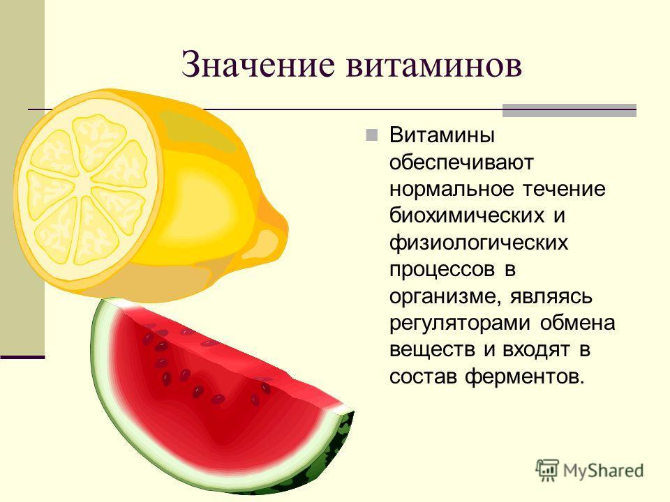 Значение витаминов Витамины обеспечивают нормальное течение биохимических и физиологических процессов в организме, являясь регуляторами обмена веществ и входят в состав ферментов.