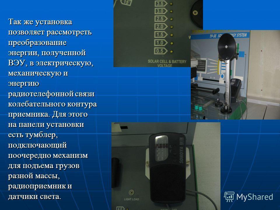 Так же установка позволяет рассмотреть преобразование энергии, полученной ВЭУ, в электрическую, механическую и энергию радиотелефонной связи колебательного контура приемника. Для этого на панели установки есть тумблер, подключающий поочередно механиз