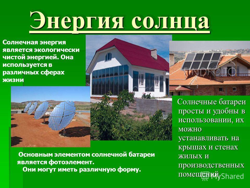 Энергия солнца Солнечная энергия является экологически чистой энергией. Она используется в различных сферах жизни Солнечные батареи просты и удобны в использовании, их можно устанавливать на крышах и стенах жилых и производственных помещений. Солнечн