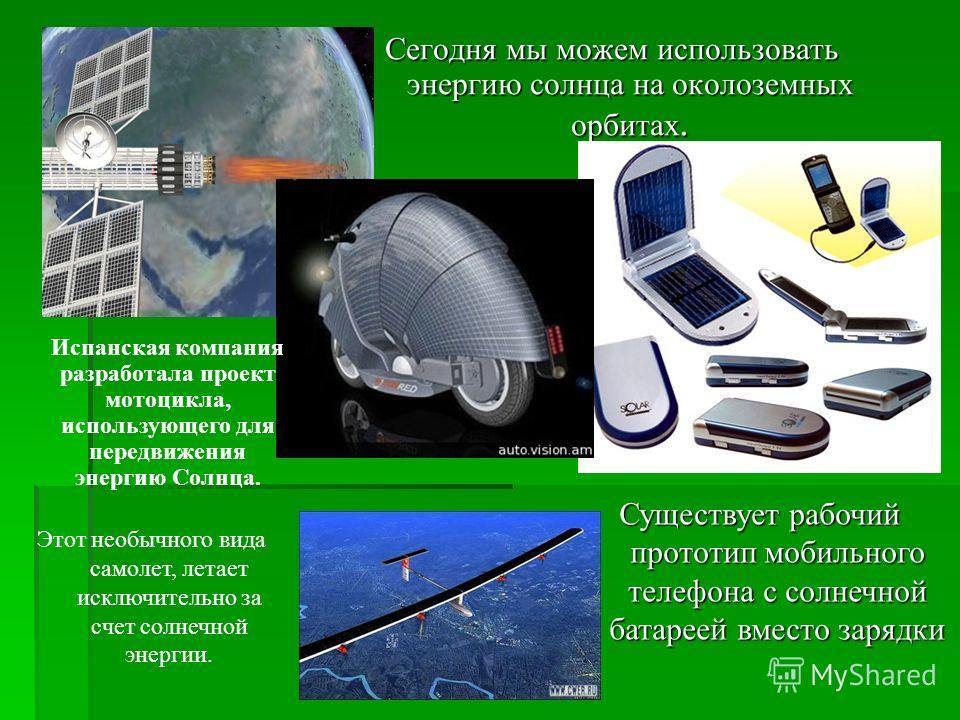 Сегодня мы можем использовать энергию солнца на околоземных орбитах. Существует рабочий прототип мобильного телефона с солнечной батареей вместо зарядки Испанская компания разработала проект мотоцикла, использующего для передвижения энергию Солнца. Э