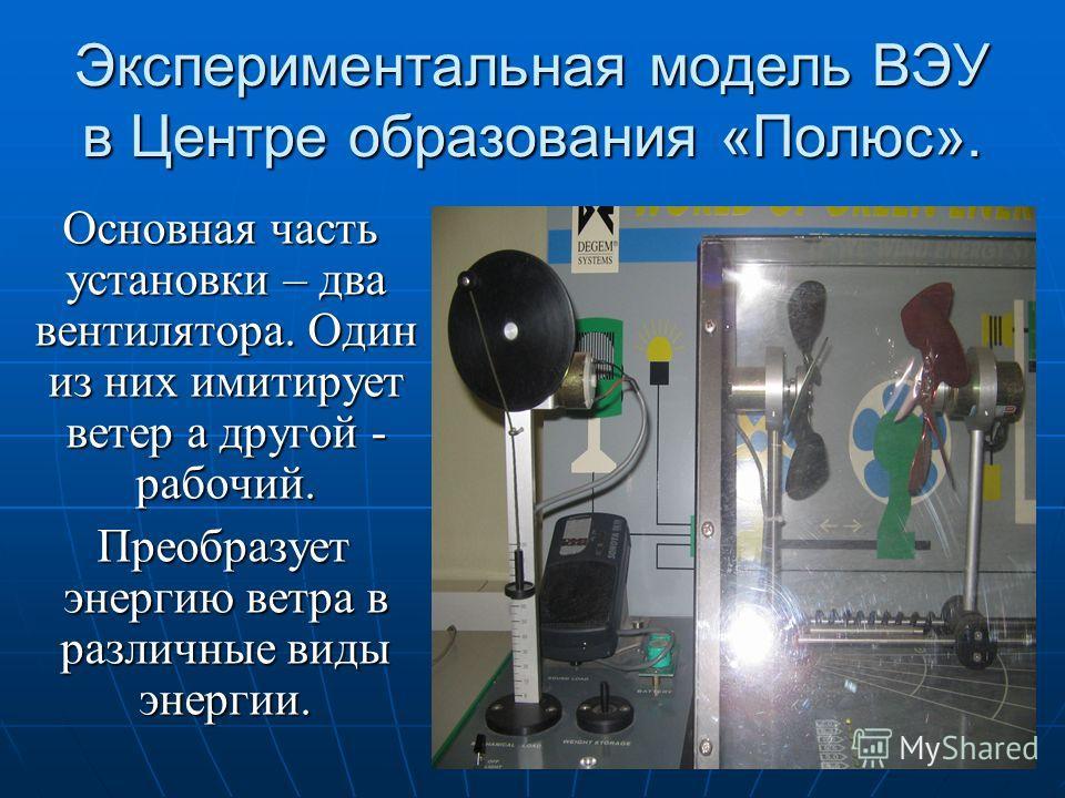 Экспериментальная модель ВЭУ в Центре образования «Полюс». Основная часть установки – два вентилятора. Один из них имитирует ветер а другой - рабочий. Основная часть установки – два вентилятора. Один из них имитирует ветер а другой - рабочий. Преобра