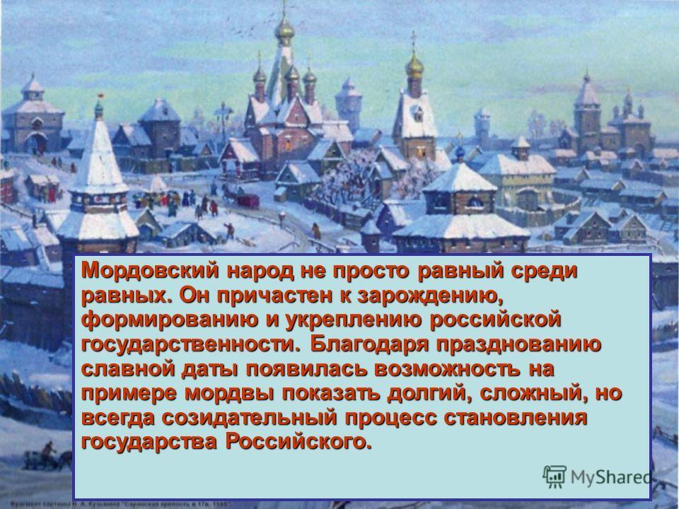 Мордовский народ не просто равный среди равных. Он причастен к зарождению, формированию и укреплению российской государственности. Благодаря празднованию славной даты появилась возможность на примере мордвы показать долгий, сложный, но всегда созидат