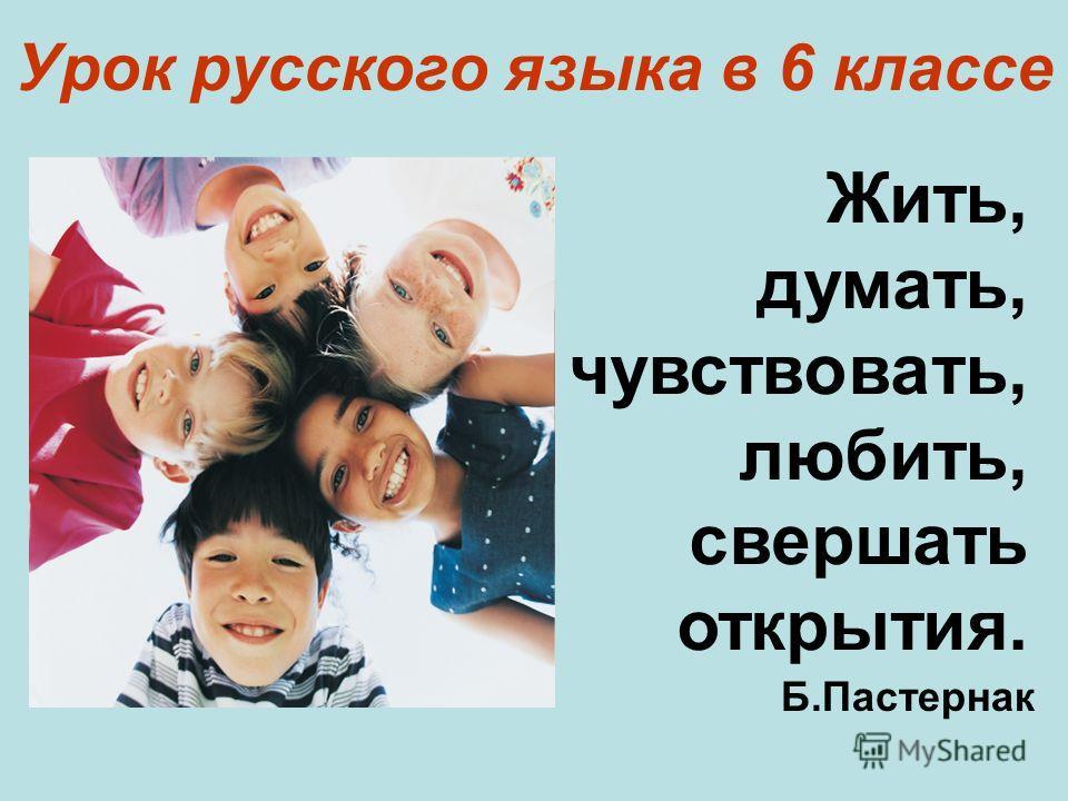 Урок русского языка в 6 классе Жить, думать, чувствовать, любить, свершать открытия. Б.Пастернак