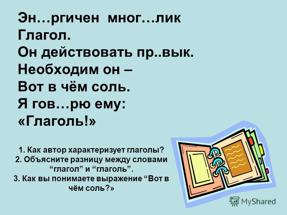 Эн…ргичен мног…лик Глагол. Он действовать пр..вык. Необходим он – Вот в чём соль. Я гов…рю ему: «Глаголь!» 1. Как автор характеризует глаголы? 2. Объясните разницу между словами глагол и глаголь. 3. Как вы понимаете выражение Вот в чём соль?»