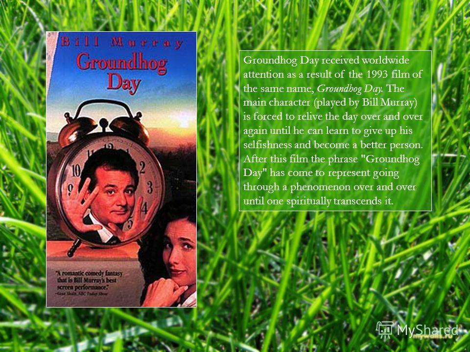 Groundhog Day received worldwide attention as a result of the 1993 film of the same name, Groundhog Day. The main character (played by Bill Murray) is forced to relive the day over and over again until he can learn to give up his selfishness and beco