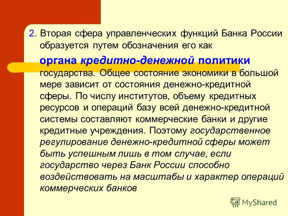 2. Вторая сфера управленческих функций Банка России образуется путем обозначения его как органа кредитно-денежной политики государства. Общее состояние экономики в большой мере зависит от состояния денежно-кредитной сферы. По числу институтов, объему