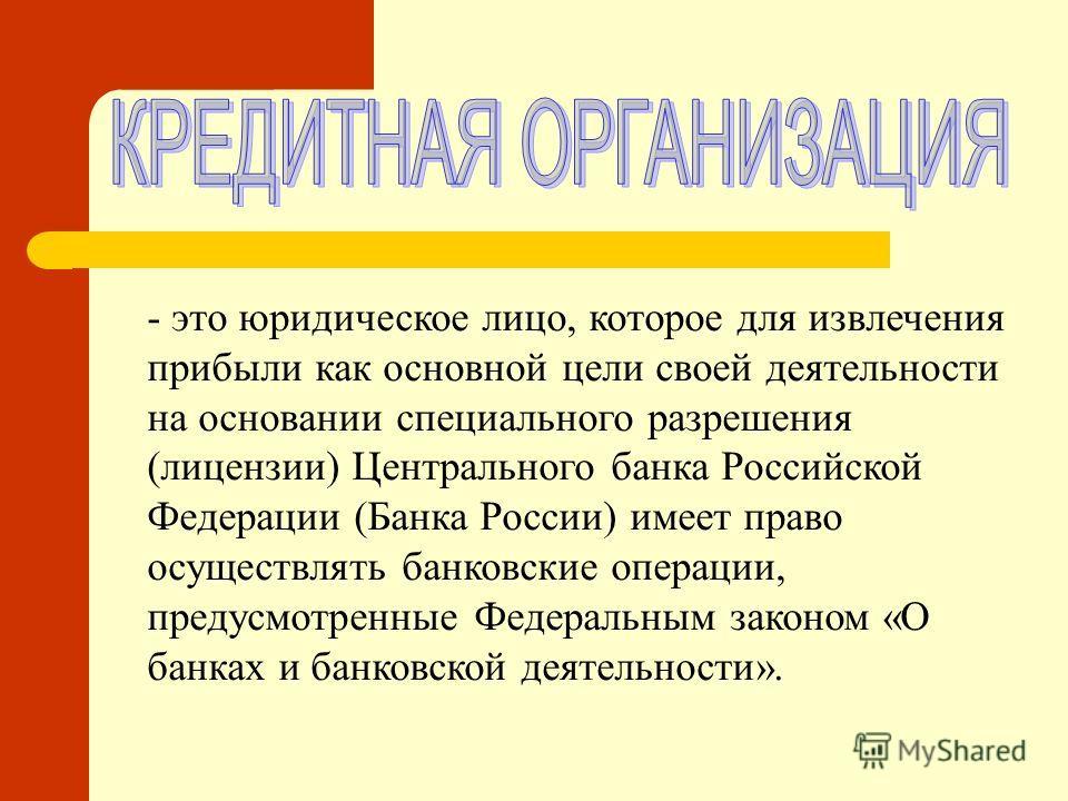 - это юридическое лицо, которое для извлечения прибыли как основной цели своей деятельности на основании специального разрешения (лицензии) Центрального банка Российской Федерации (Банка России) имеет право осуществлять банковские операции, предусмот