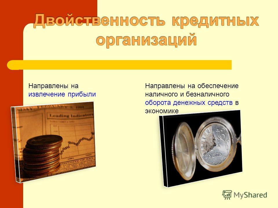 Направлены на извлечение прибыли Направлены на обеспечение наличного и безналичного оборота денежных средств в экономике