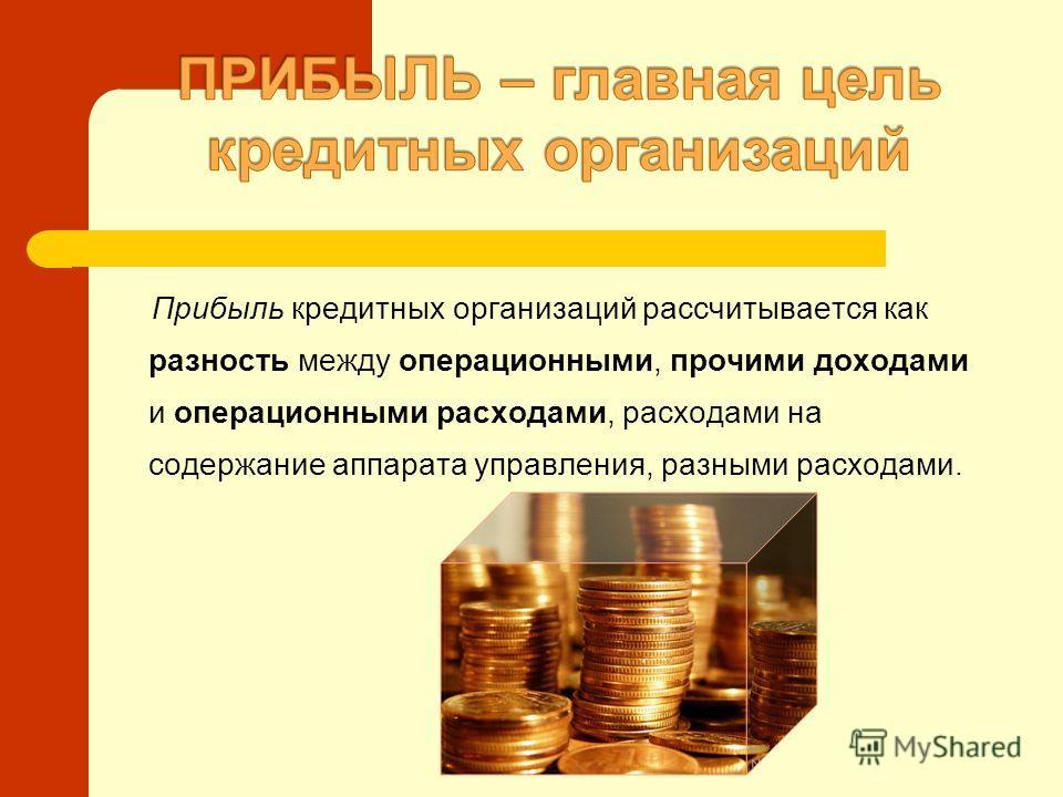Прибыль кредитных организаций рассчитывается как разность между операционными, прочими доходами и операционными расходами, расходами на содержание аппарата управления, разными расходами.
