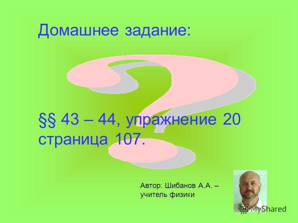Домашнее задание: §§ 43 – 44, упражнение 20 страница 107. Автор: Шибанов А.А. – учитель физики