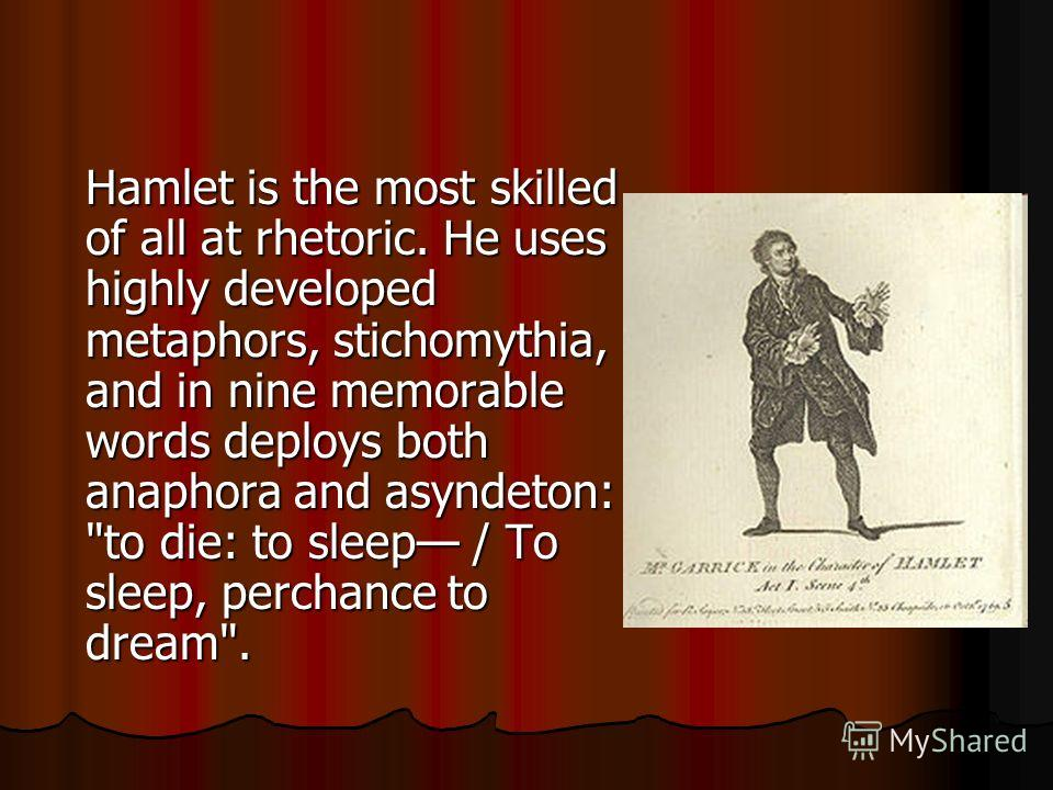 Hamlet is the most skilled of all at rhetoric. He uses highly developed metaphors, stichomythia, and in nine memorable words deploys both anaphora and asyndeton: to die: to sleep / To sleep, perchance to dream.
