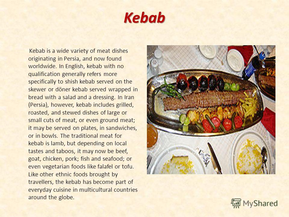 Kebab Kebab is a wide variety of meat dishes originating in Persia, and now found worldwide. In English, kebab with no qualification generally refers more specifically to shish kebab served on the skewer or döner kebab served wrapped in bread with a