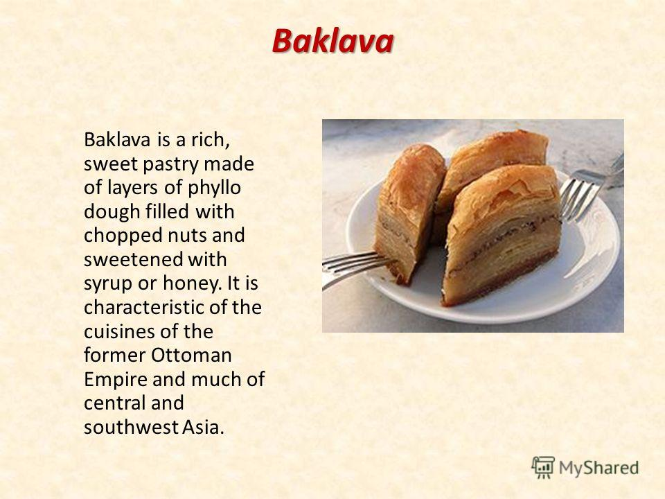 Baklava Baklava is a rich, sweet pastry made of layers of phyllo dough filled with chopped nuts and sweetened with syrup or honey. It is characteristic of the cuisines of the former Ottoman Empire and much of central and southwest Asia.