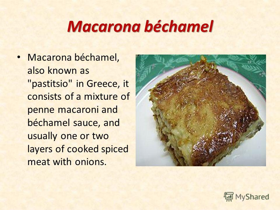 Macarona béchamel Macarona béchamel, also known as pastitsio in Greece, it consists of a mixture of penne macaroni and béchamel sauce, and usually one or two layers of cooked spiced meat with onions.
