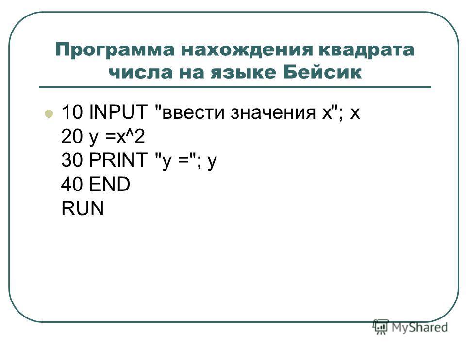 Программа нахождения квадрата числа на языке Бейсик 10 INPUT ввести значения x; x 20 y =x^2 30 PRINT y =; y 40 END RUN