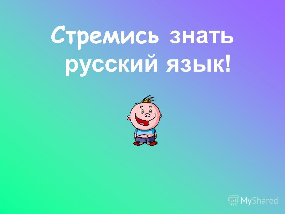 Стремись з нать русский язык!