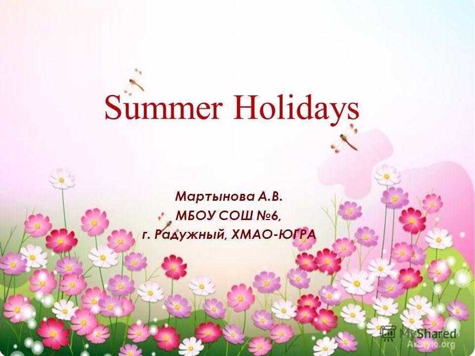 Summer Holidays Мартынова А.В. МБОУ СОШ 6, г. Радужный, ХМАО-ЮГРА