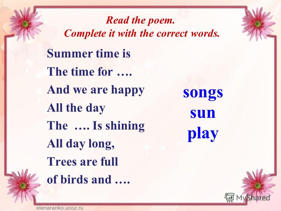 Read the poem. Complete it with the correct words. Summer time is The time for …. And we are happy All the day The …. Is shining All day long, Trees are full of birds and …. songs sun play