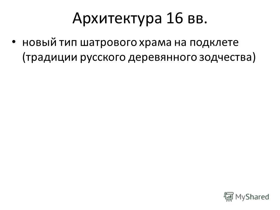 Архитектура 16 вв. новый тип шатрового храма на подклете (традиции русского деревянного зодчества)