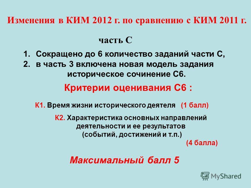1.Сокращено до 6 количество заданий части С, 2.в часть 3 включена новая модель задания историческое сочинение С6. Изменения в КИМ 2012 г. по сравнению с КИМ 2011 г. часть С Критерии оценивания С6 : К1. Время жизни исторического деятеля (1 балл) К2. Х
