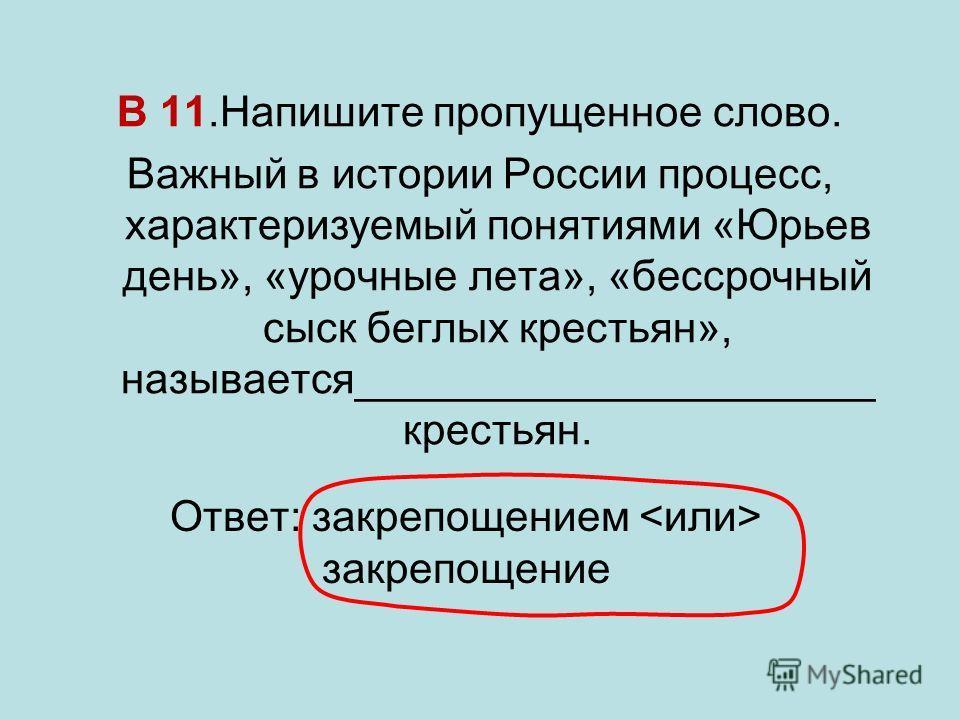 В 11.Напишите пропущенное слово. Важный в истории России процесс, характеризуемый понятиями «Юрьев день», «урочные лета», «бессрочный сыск беглых крестьян», называется______________________ крестьян. Ответ: закрепощением закрепощение