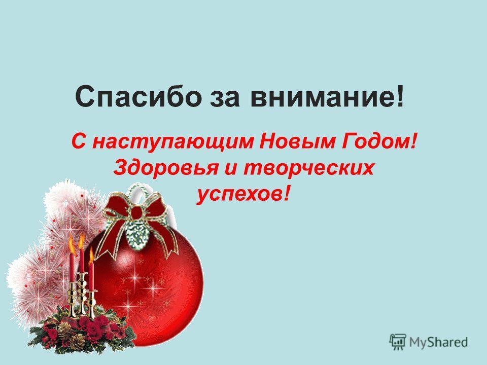 Спасибо за внимание! С наступающим Новым Годом! Здоровья и творческих успехов!