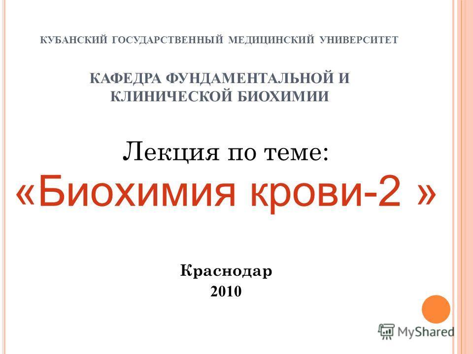 КУБАНСКИЙ ГОСУДАРСТВЕННЫЙ МЕДИЦИНСКИЙ УНИВЕРСИТЕТ КАФЕДРА ФУНДАМЕНТАЛЬНОЙ И КЛИНИЧЕСКОЙ БИОХИМИИ Лекция по теме: «Биохимия крови-2 » Краснодар 2010
