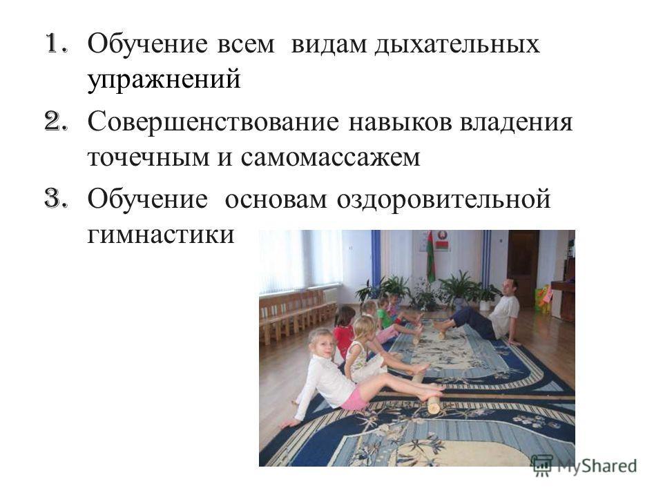 1. Обучение всем видам дыхательных упражнений 2. Совершенствование навыков владения точечным и самомассажем 3. Обучение основам оздоровительной гимнастики