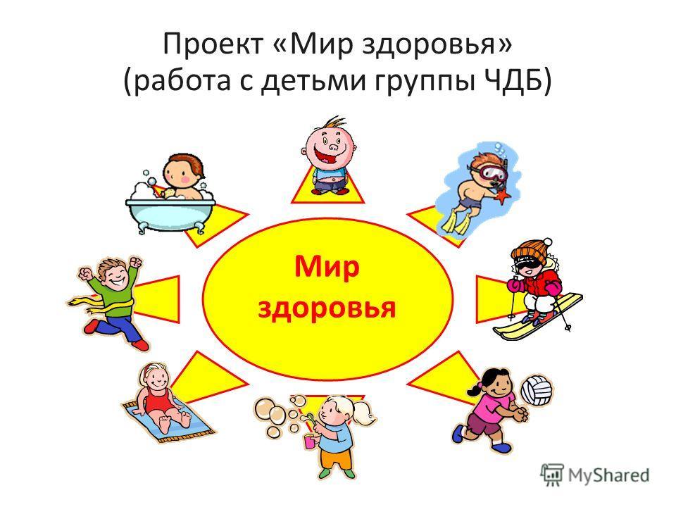 Проект «Мир здоровья» (работа с детьми группы ЧДБ) Мир здоровья