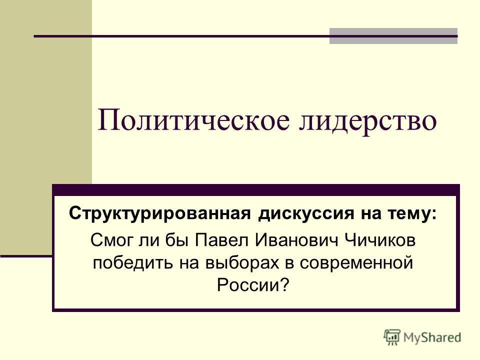 Политическое лидерство Структурированная дискуссия на тему: Смог ли бы Павел Иванович Чичиков победить на выборах в современной России?
