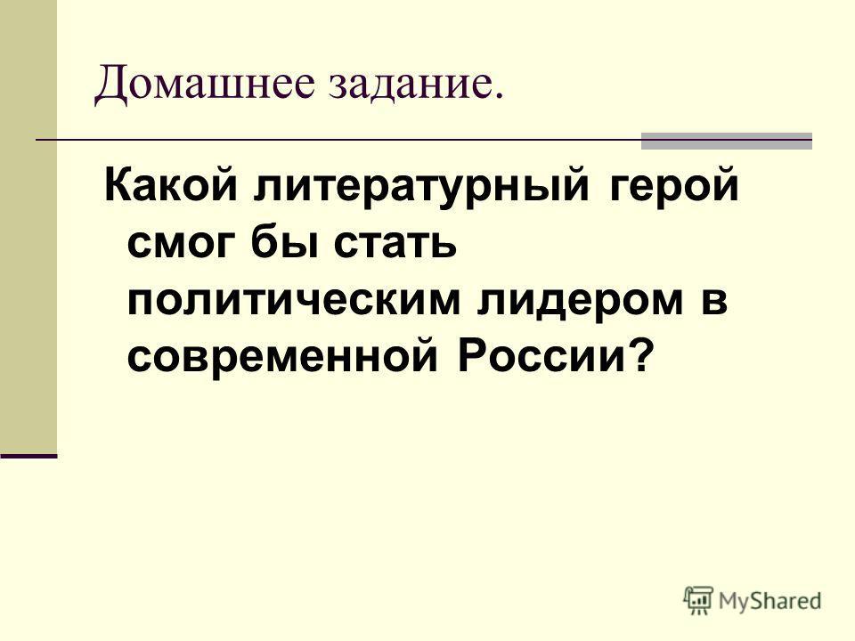 Домашнее задание. Какой литературный герой смог бы стать политическим лидером в современной России?