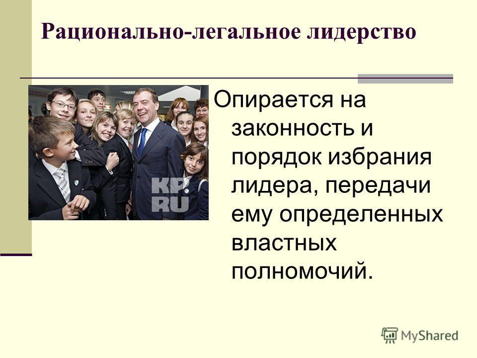 Рационально-легальное лидерство Опирается на законность и порядок избрания лидера, передачи ему определенных властных полномочий.