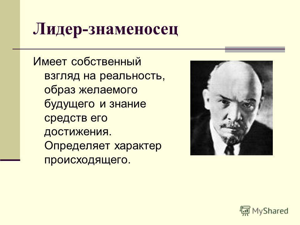 Лидер-знаменосец Имеет собственный взгляд на реальность, образ желаемого будущего и знание средств его достижения. Определяет характер происходящего.