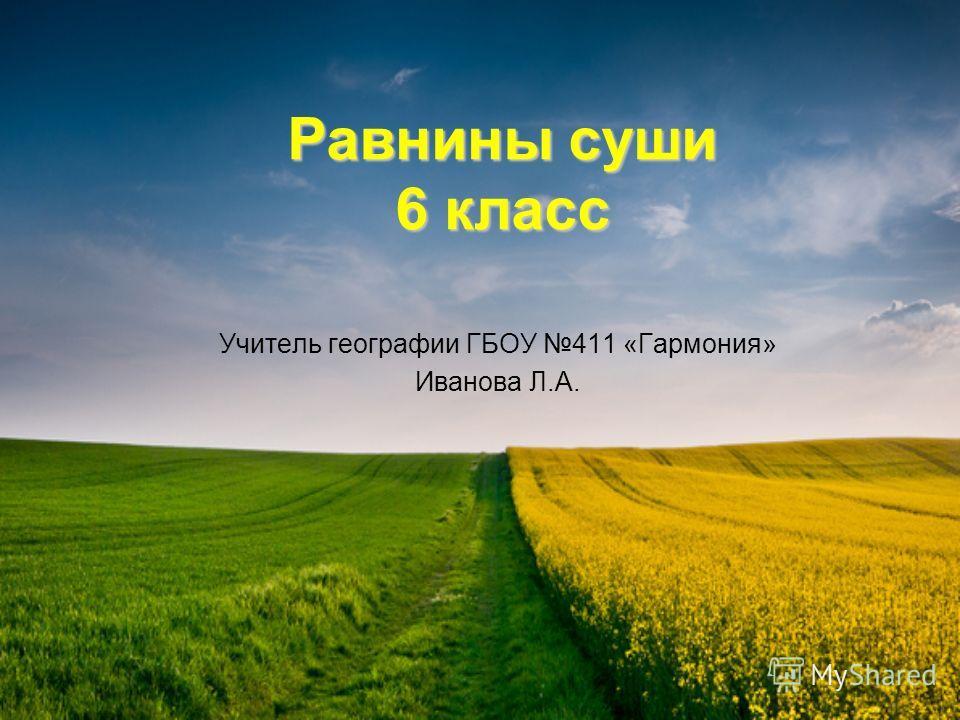 Равнины суши 6 класс Учитель географии ГБОУ 411 «Гармония» Иванова Л.А.